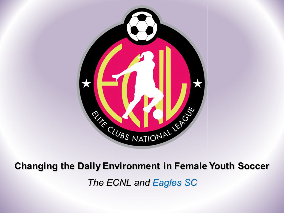 Changing the Daily Environment in Female Youth Soccer The ECNL and Eagles SC