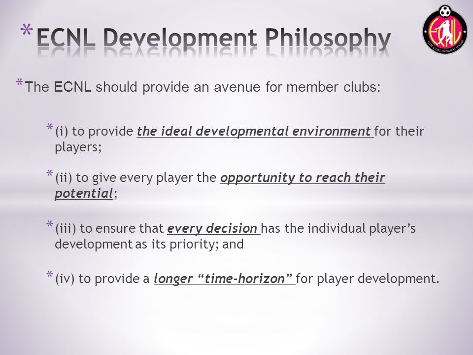 * The ECNL should provide an avenue for member clubs: * (i) to provide the ideal developmental environment for their players; * (ii) to give every player the opportunity to reach their potential; * (iii) to ensure that every decision has the individual players development as its priority; and * (iv) to provide a longer time-horizon for player development.