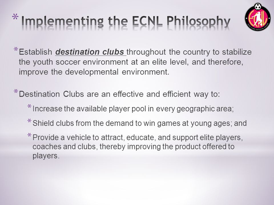 * Establish destination clubs throughout the country to stabilize the youth soccer environment at an elite level, and therefore, improve the developmental environment.