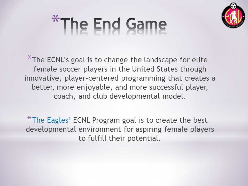 * The ECNLs goal is to change the landscape for elite female soccer players in the United States through innovative, player-centered programming that creates a better, more enjoyable, and more successful player, coach, and club developmental model.