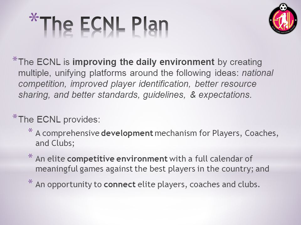 * The ECNL is improving the daily environment by creating multiple, unifying platforms around the following ideas: national competition, improved player identification, better resource sharing, and better standards, guidelines, & expectations.