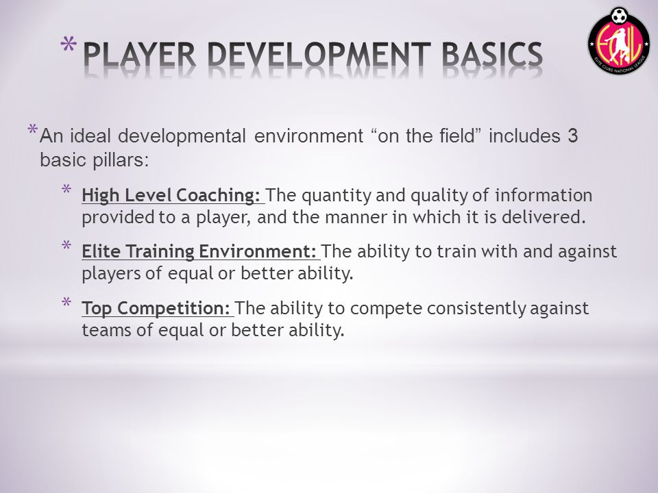 * An ideal developmental environment on the field includes 3 basic pillars: * High Level Coaching: The quantity and quality of information provided to a player, and the manner in which it is delivered.