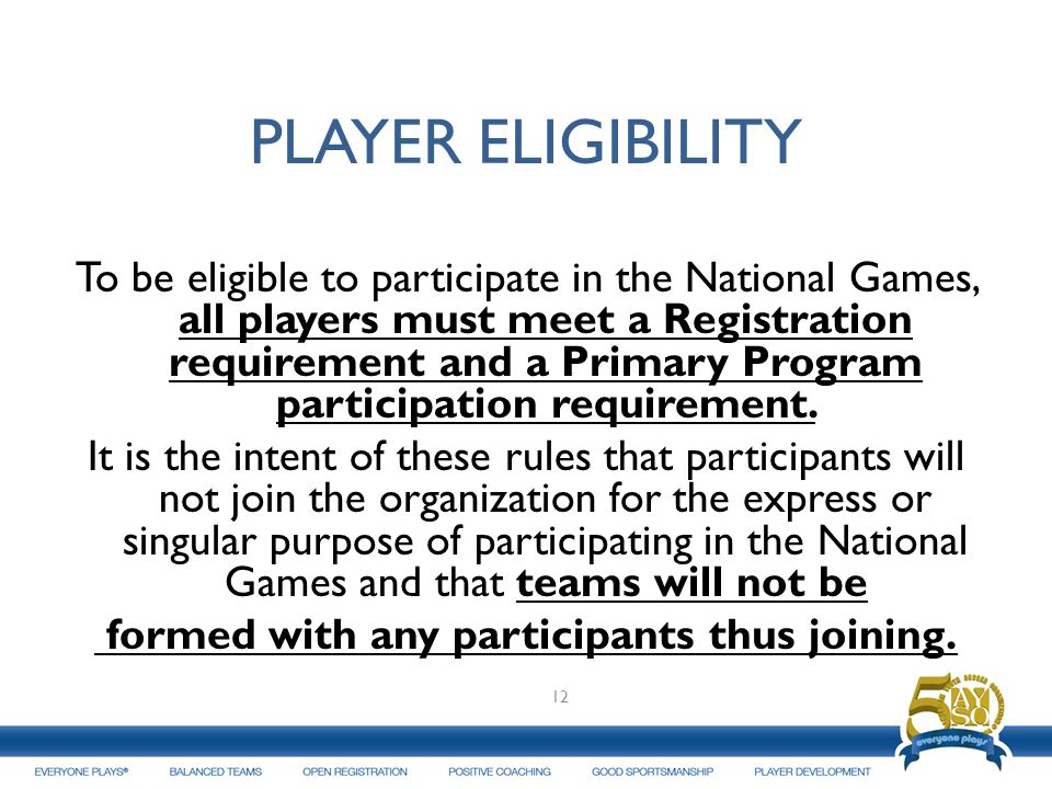 PLAYER ELIGIBILITY To be eligible to participate in the National Games, all players must meet a Registration requirement and a Primary Program partici