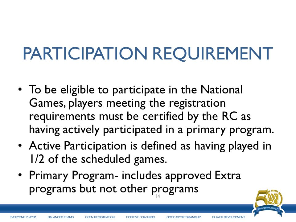 PARTICIPATION REQUIREMENT To be eligible to participate in the National Games, players meeting the registration requirements must be certified by the