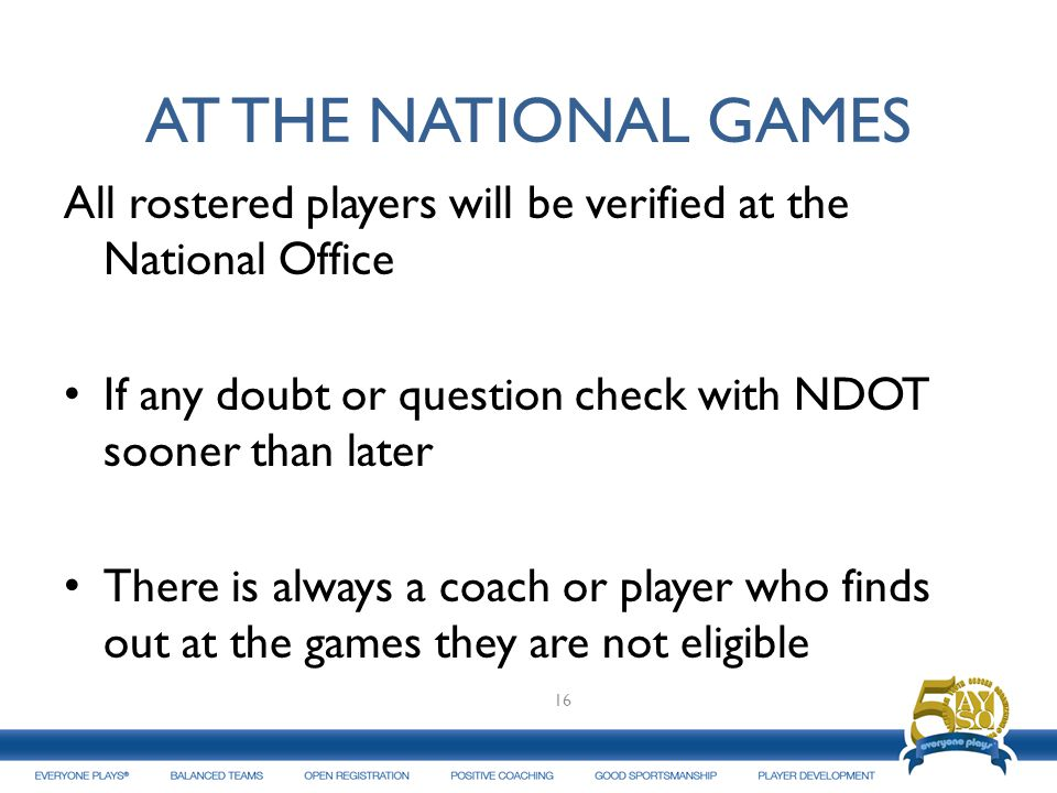 AT THE NATIONAL GAMES All rostered players will be verified at the National Office If any doubt or question check with NDOT sooner than later There is