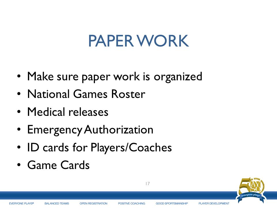 PAPER WORK Make sure paper work is organized National Games Roster Medical releases Emergency Authorization ID cards for Players/Coaches Game Cards 17