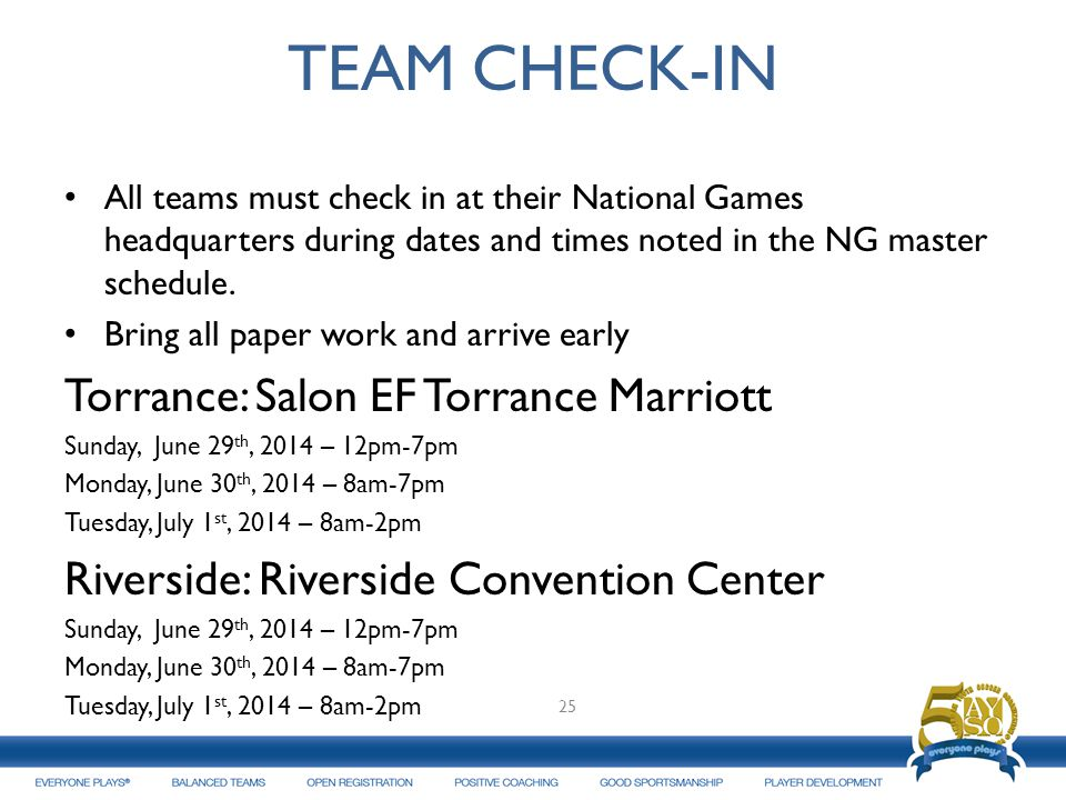 TEAM CHECK-IN All teams must check in at their National Games headquarters during dates and times noted in the NG master schedule. Bring all paper wor
