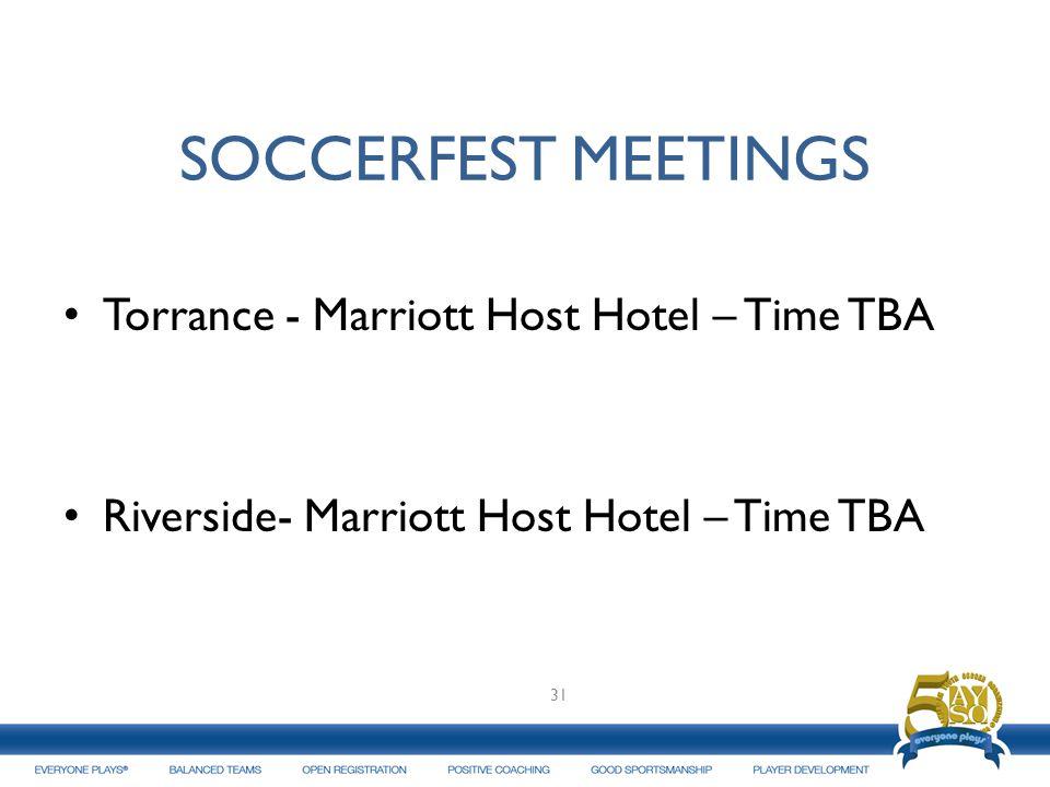 SOCCERFEST MEETINGS Torrance - Marriott Host Hotel – Time TBA Riverside- Marriott Host Hotel – Time TBA 31