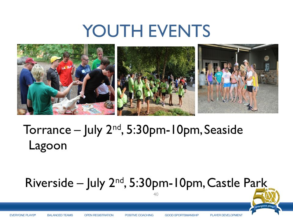 YOUTH EVENTS Torrance – July 2 nd, 5:30pm-10pm, Seaside Lagoon Riverside – July 2 nd, 5:30pm-10pm, Castle Park 40