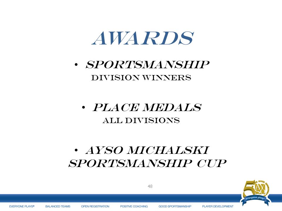 AWARDS Sportsmanship Division winners Place medals All divisions AYSO Michalski Sportsmanship Cup 48