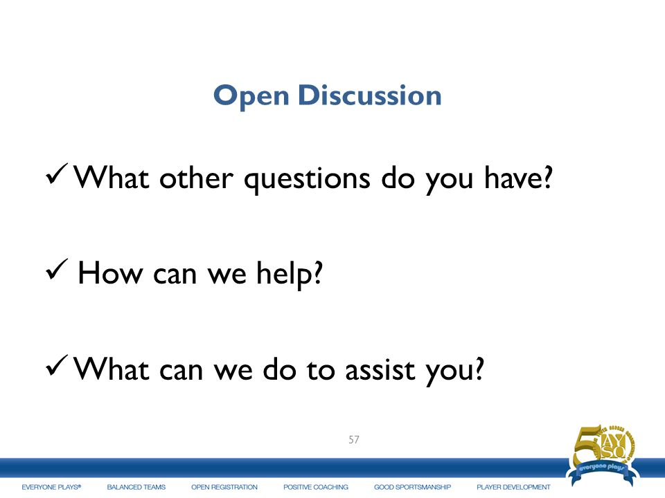 Open Discussion What other questions do you have? How can we help? What can we do to assist you? 57