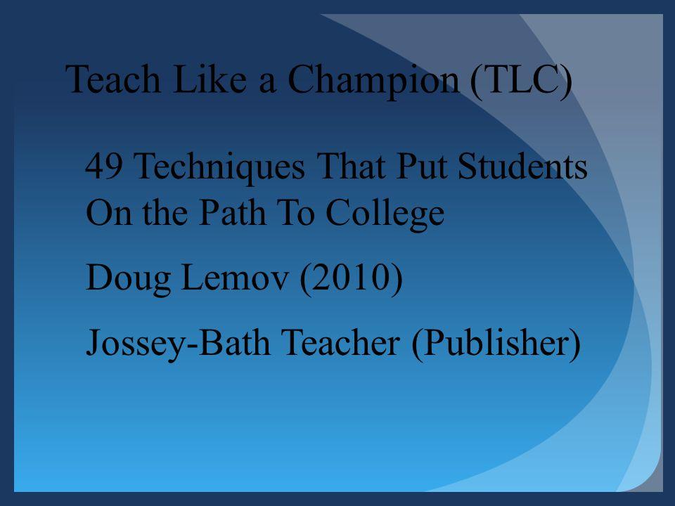 Teach Like a Champion (TLC) 49 Techniques That Put Students On the Path To College Doug Lemov (2010) Jossey-Bath Teacher (Publisher)
