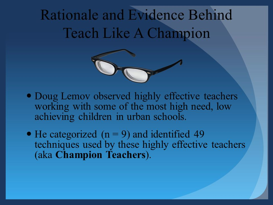 Rationale and Evidence Behind Teach Like A Champion Doug Lemov observed highly effective teachers working with some of the most high need, low achievi