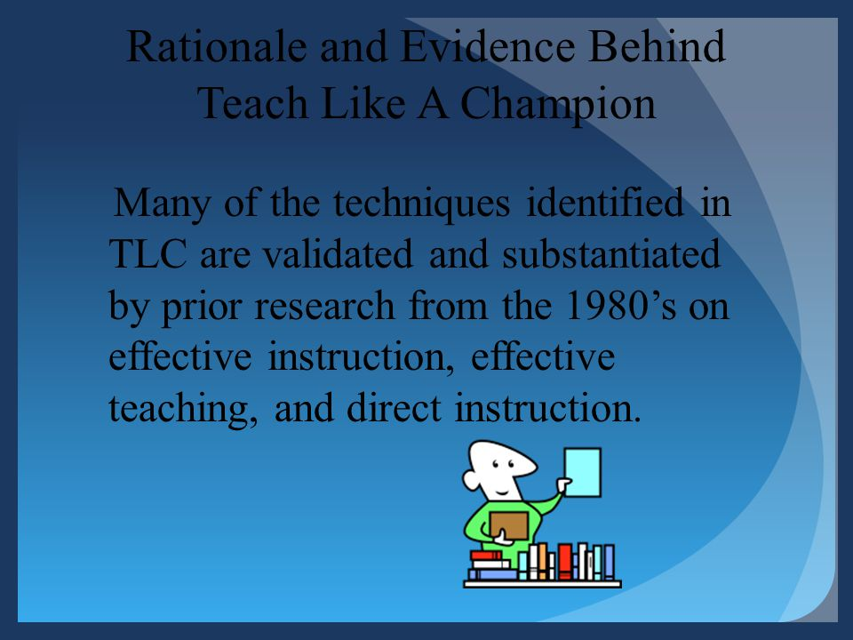 Rationale and Evidence Behind Teach Like A Champion Many of the techniques identified in TLC are validated and substantiated by prior research from th