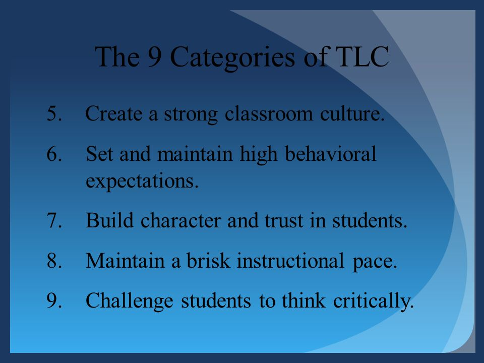 The 9 Categories of TLC 5. Create a strong classroom culture. 6.Set and maintain high behavioral expectations. 7.Build character and trust in students