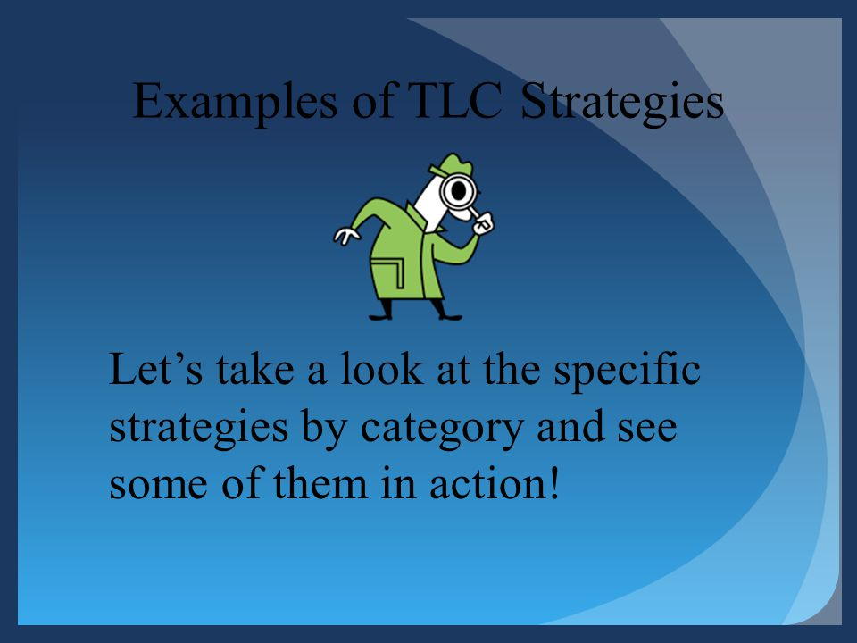 Examples of TLC Strategies Lets take a look at the specific strategies by category and see some of them in action!
