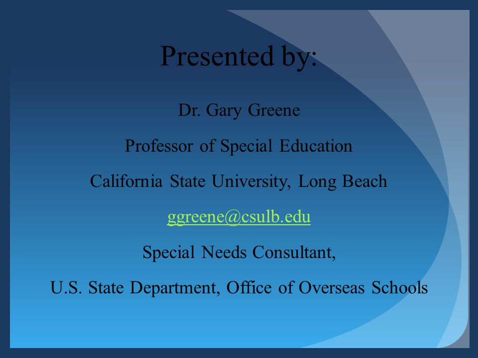 Presented by: Dr. Gary Greene Professor of Special Education California State University, Long Beach ggreene@csulb.edu Special Needs Consultant, U.S.