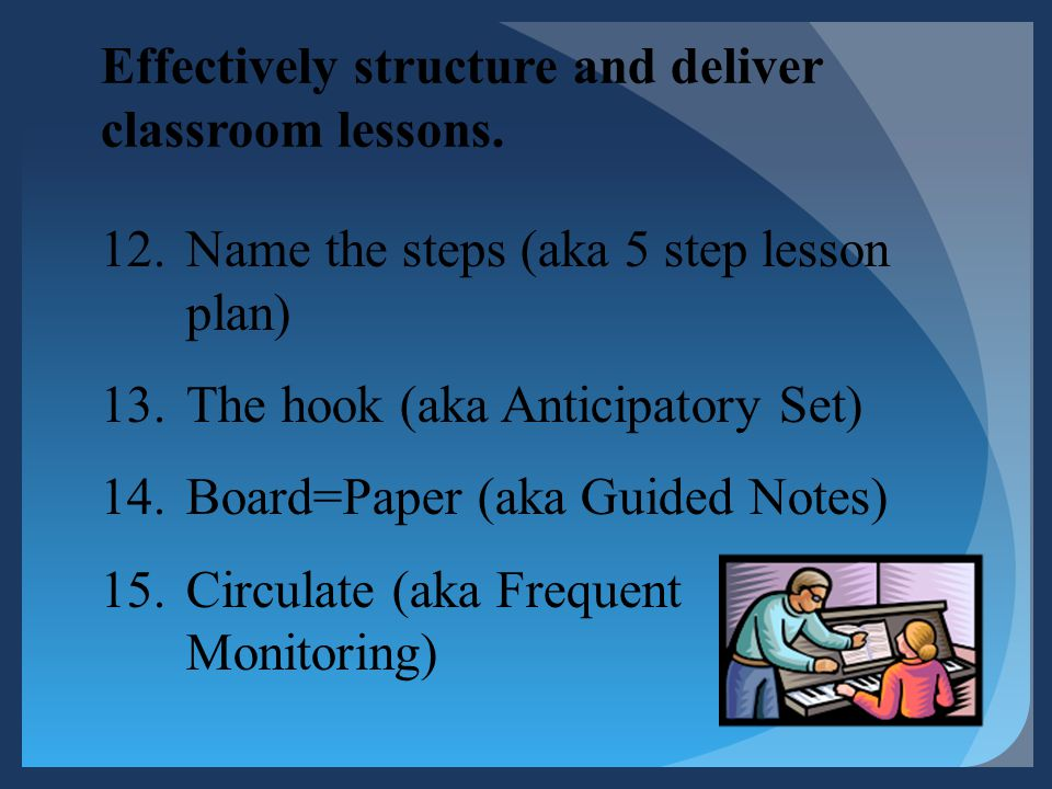 Effectively structure and deliver classroom lessons. 12.Name the steps (aka 5 step lesson plan) 13.The hook (aka Anticipatory Set) 14.Board=Paper (aka