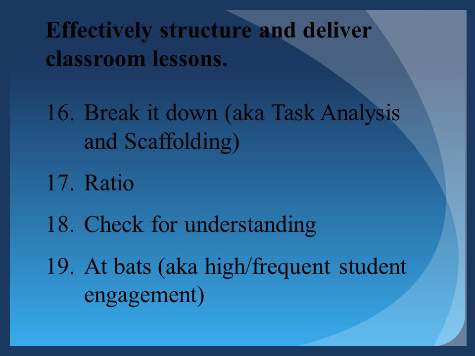 Effectively structure and deliver classroom lessons. 16.Break it down (aka Task Analysis and Scaffolding) 17.Ratio 18.Check for understanding 19.At ba
