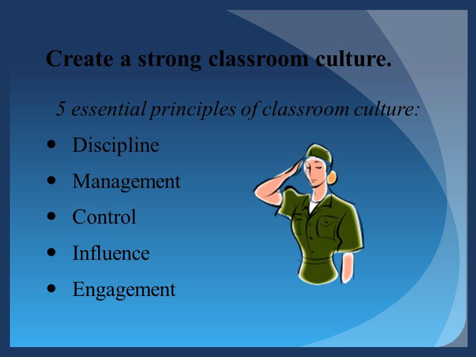 Create a strong classroom culture. 5 essential principles of classroom culture: Discipline Management Control Influence Engagement