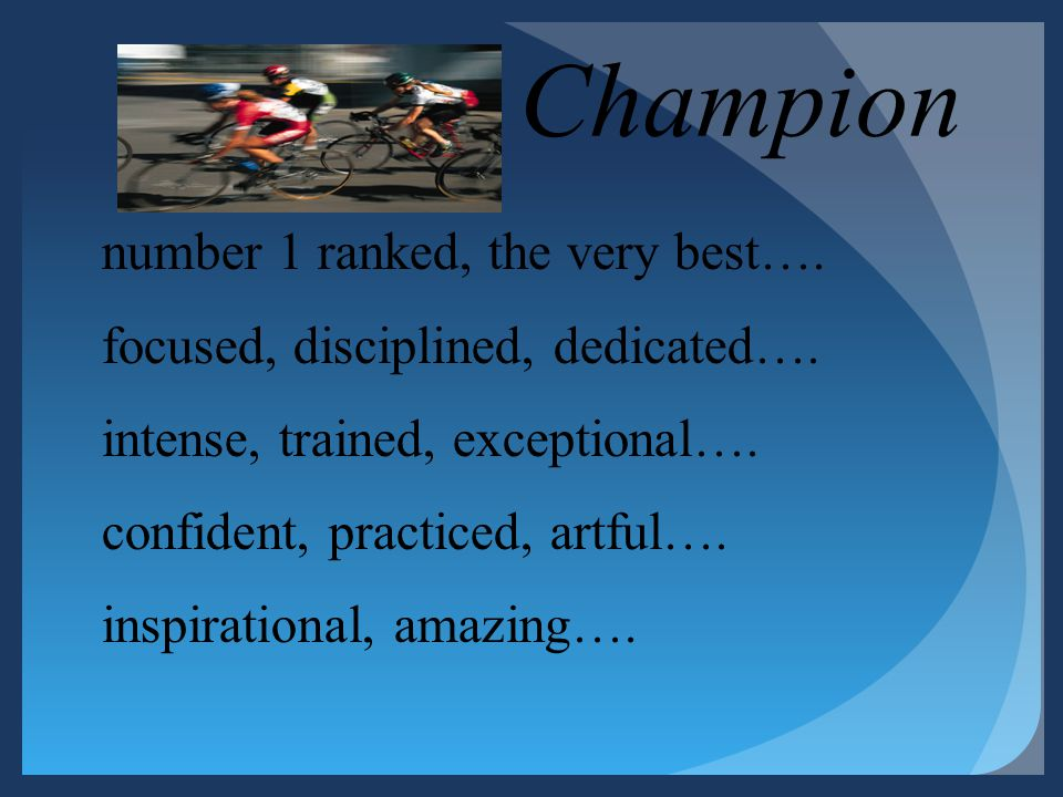 Champion number 1 ranked, the very best…. focused, disciplined, dedicated…. intense, trained, exceptional…. confident, practiced, artful…. inspiration