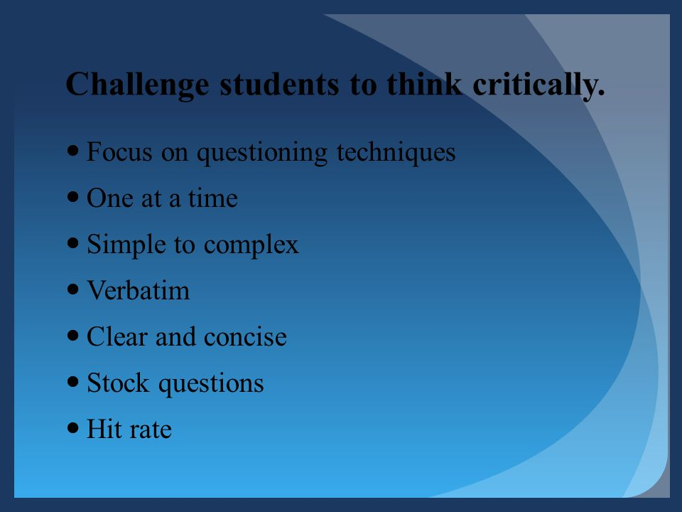 Challenge students to think critically. Focus on questioning techniques One at a time Simple to complex Verbatim Clear and concise Stock questions Hit