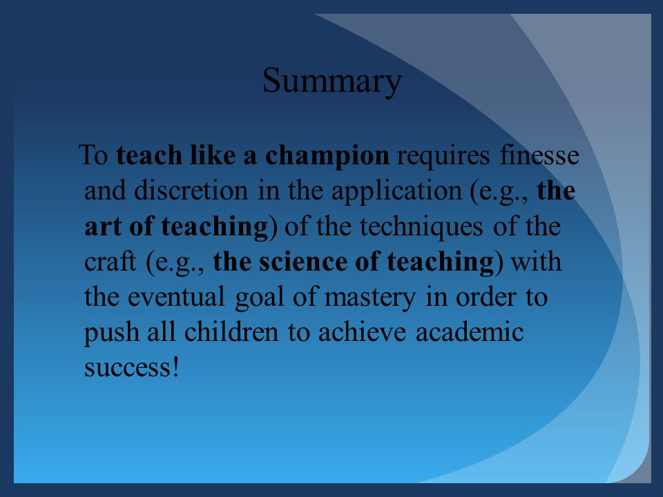 Summary To teach like a champion requires finesse and discretion in the application (e.g., the art of teaching) of the techniques of the craft (e.g.,