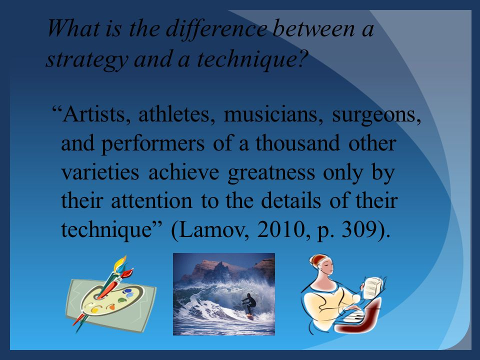 What is the difference between a strategy and a technique? Artists, athletes, musicians, surgeons, and performers of a thousand other varieties achiev