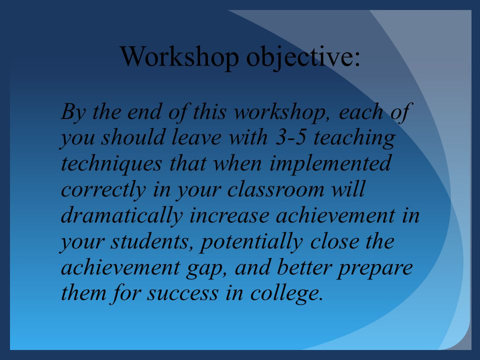 Workshop objective: By the end of this workshop, each of you should leave with 3-5 teaching techniques that when implemented correctly in your classro