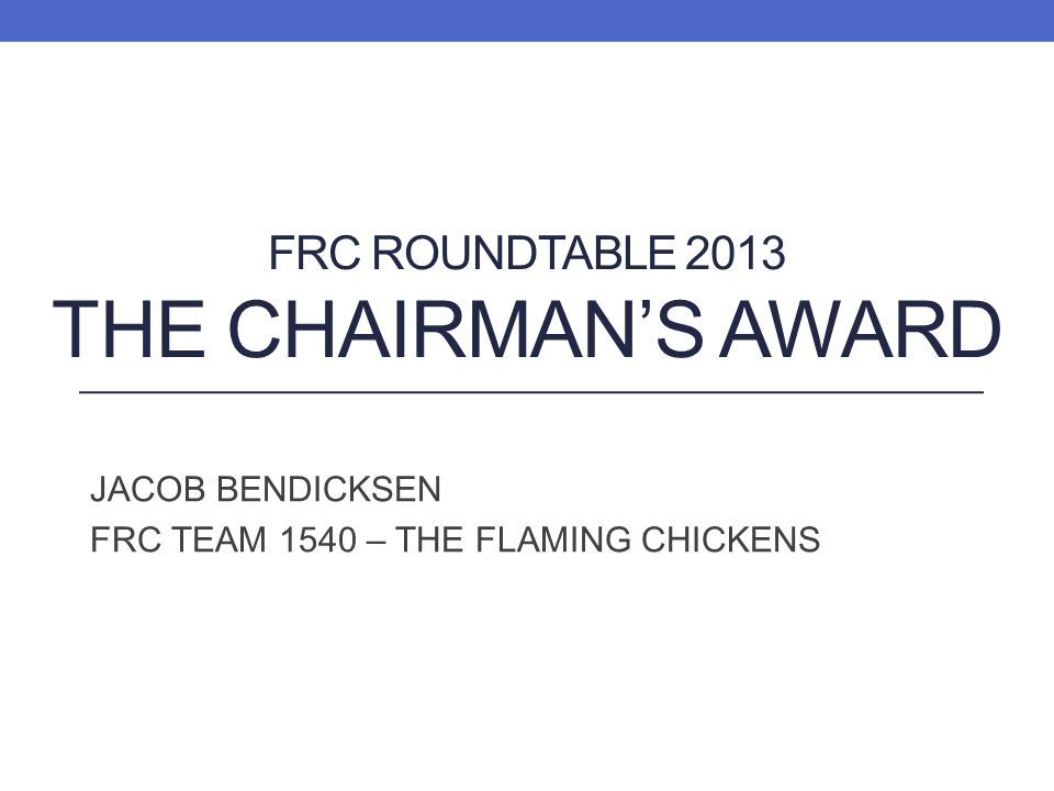 FRC ROUNDTABLE 2013 THE CHAIRMANS AWARD JACOB BENDICKSEN FRC TEAM 1540 – THE FLAMING CHICKENS
