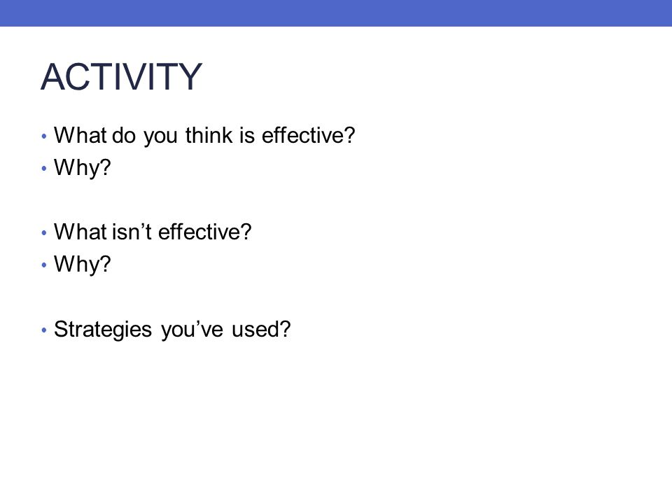 ACTIVITY What do you think is effective? Why? What isnt effective? Why? Strategies youve used?