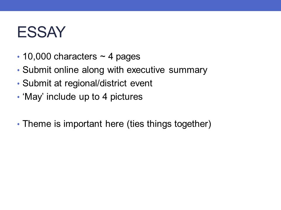 ESSAY 10,000 characters ~ 4 pages Submit online along with executive summary Submit at regional/district event May include up to 4 pictures Theme is i