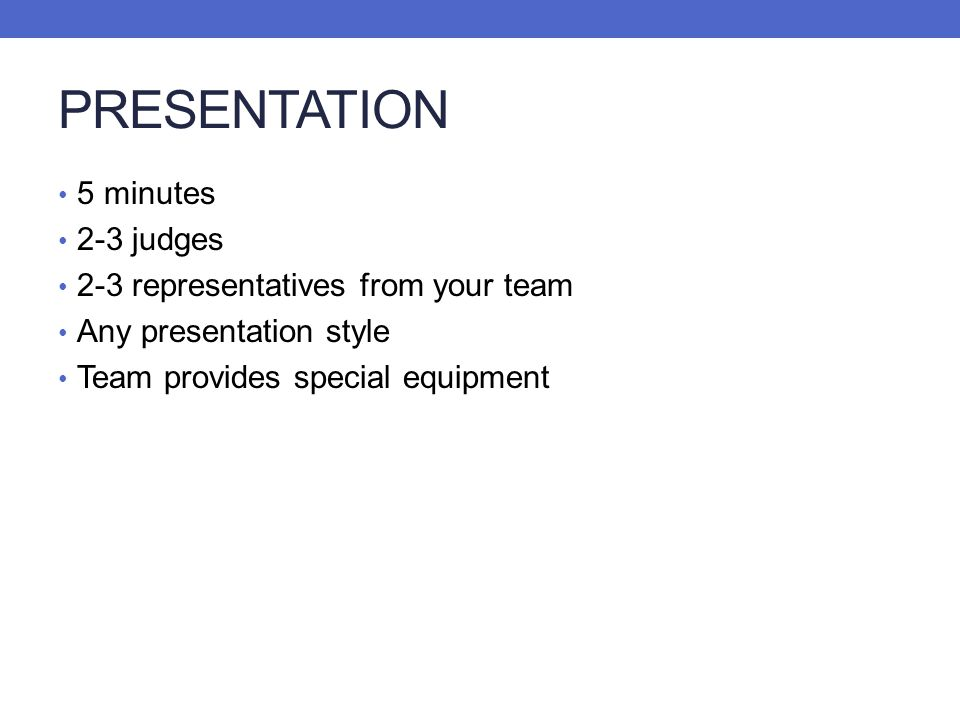 PRESENTATION 5 minutes 2-3 judges 2-3 representatives from your team Any presentation style Team provides special equipment
