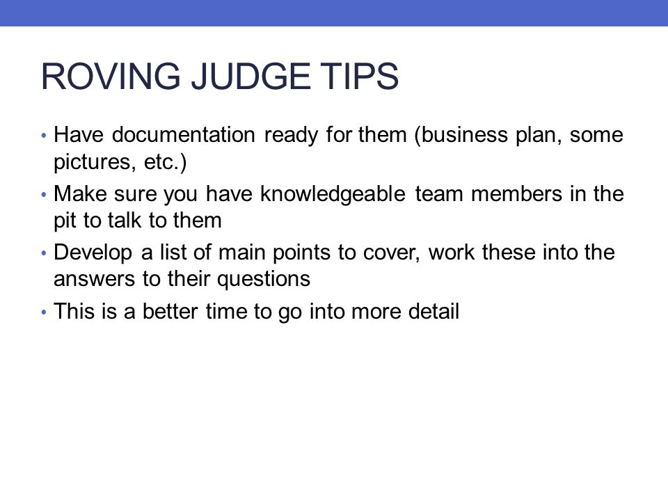 ROVING JUDGE TIPS Have documentation ready for them (business plan, some pictures, etc.) Make sure you have knowledgeable team members in the pit to t