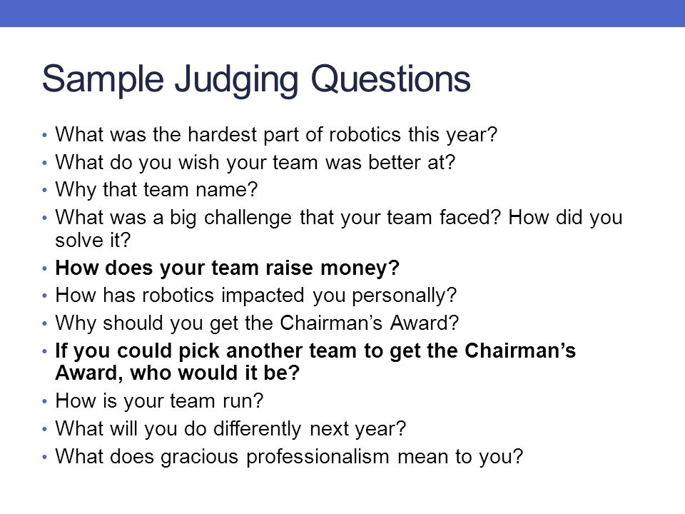 Sample Judging Questions What was the hardest part of robotics this year? What do you wish your team was better at? Why that team name? What was a big
