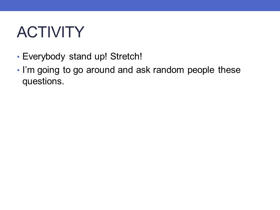 ACTIVITY Everybody stand up! Stretch! Im going to go around and ask random people these questions.