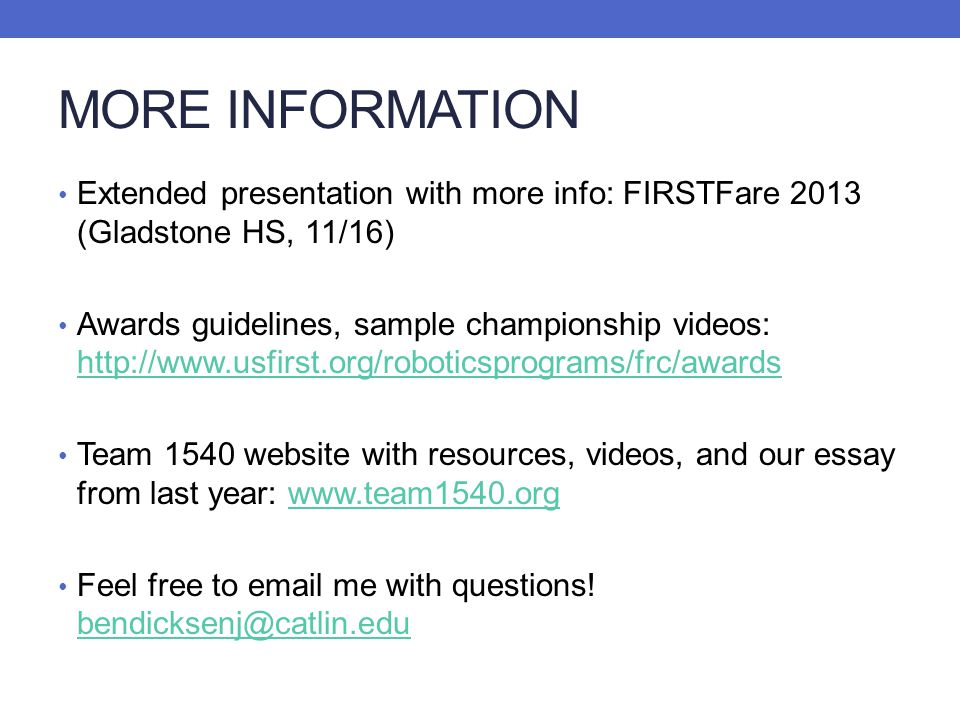 MORE INFORMATION Extended presentation with more info: FIRSTFare 2013 (Gladstone HS, 11/16) Awards guidelines, sample championship videos: http://www.