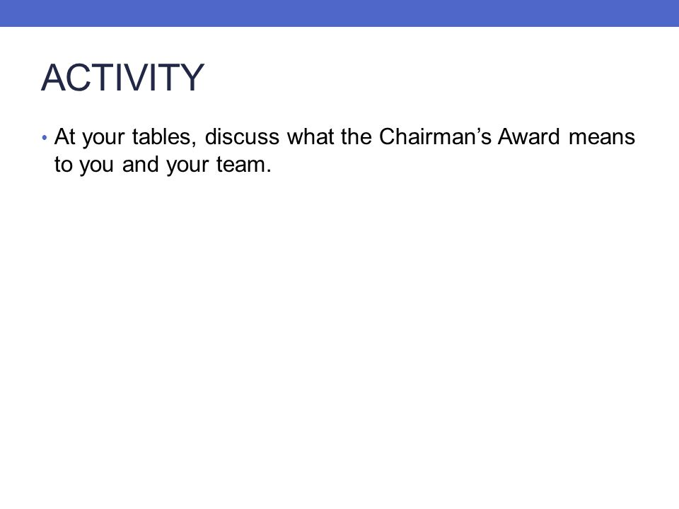 ACTIVITY At your tables, discuss what the Chairmans Award means to you and your team.
