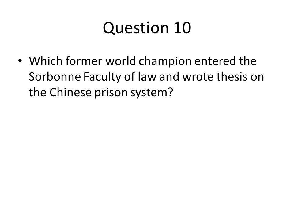 Question 10 Which former world champion entered the Sorbonne Faculty of law and wrote thesis on the Chinese prison system