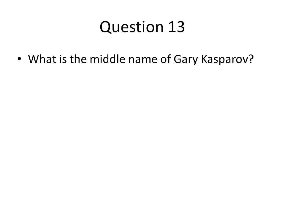 Question 13 What is the middle name of Gary Kasparov