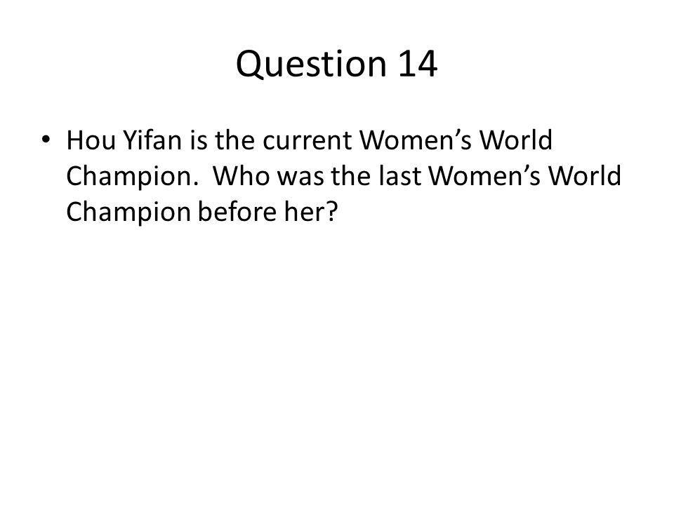 Question 14 Hou Yifan is the current Womens World Champion.