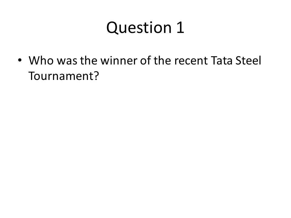 Question 1 Who was the winner of the recent Tata Steel Tournament