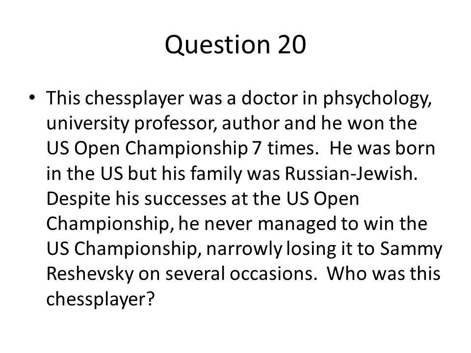 Question 20 This chessplayer was a doctor in phsychology, university professor, author and he won the US Open Championship 7 times.
