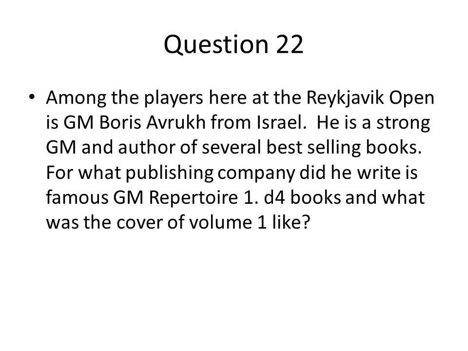 Question 22 Among the players here at the Reykjavik Open is GM Boris Avrukh from Israel.