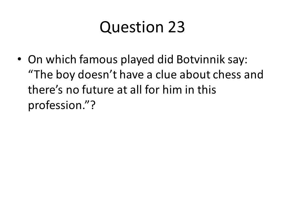 Question 23 On which famous played did Botvinnik say: The boy doesnt have a clue about chess and theres no future at all for him in this profession.
