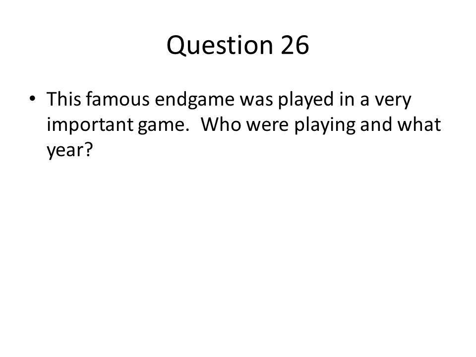 Question 26 This famous endgame was played in a very important game.