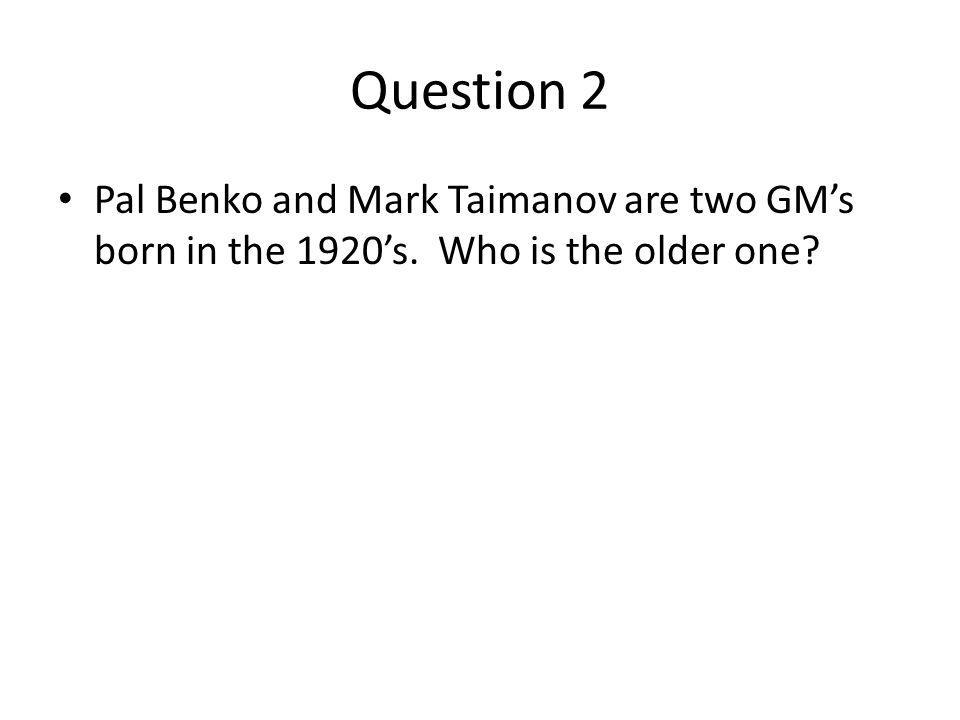Question 2 Pal Benko and Mark Taimanov are two GMs born in the 1920s. Who is the older one