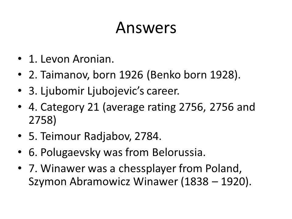 Answers 1. Levon Aronian. 2. Taimanov, born 1926 (Benko born 1928).