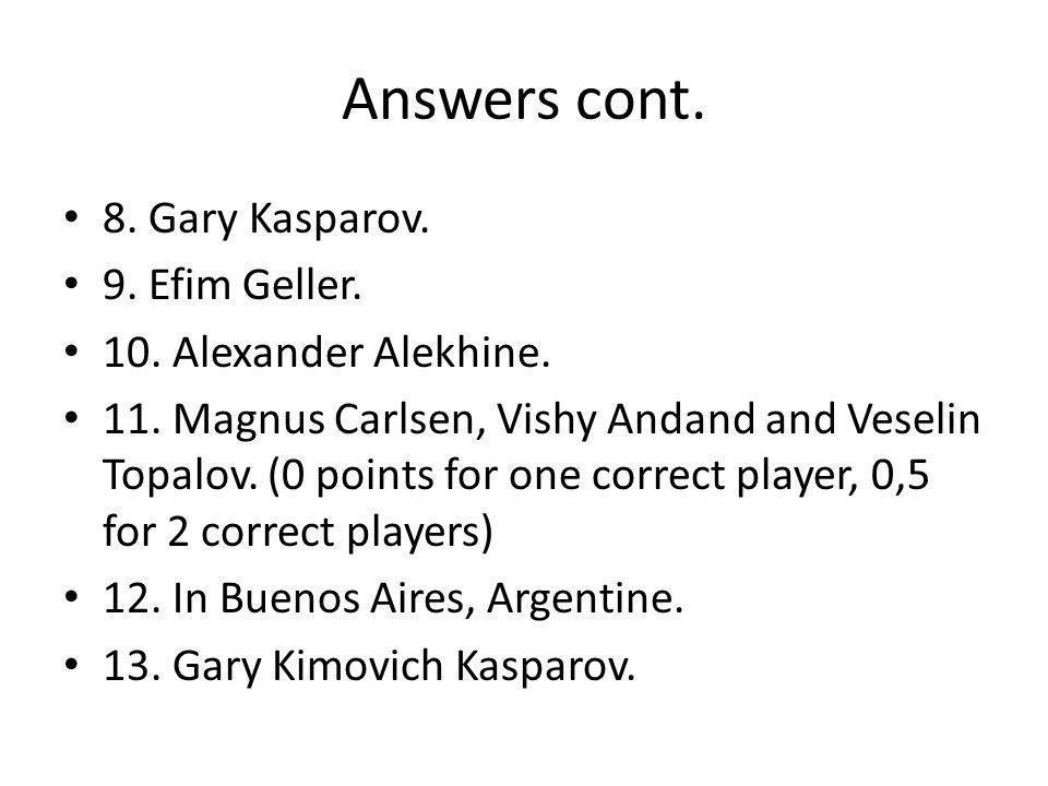 Answers cont. 8. Gary Kasparov. 9. Efim Geller.