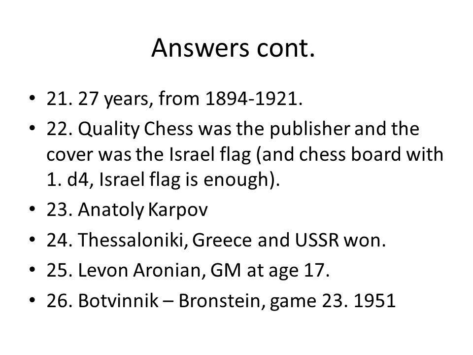 Answers cont. 21. 27 years, from 1894-1921. 22.